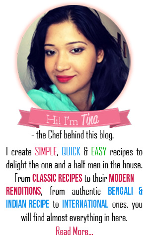 Hi, I'm Tina. I create SIMPLE, QUICK & EASY recipes to delight the one and a half men in the house. From CLASSIC Recipe to their MODERN renditions, from Authentic BENGALI & INDIAN Recipes to International ones, you wil find almost everything in here.